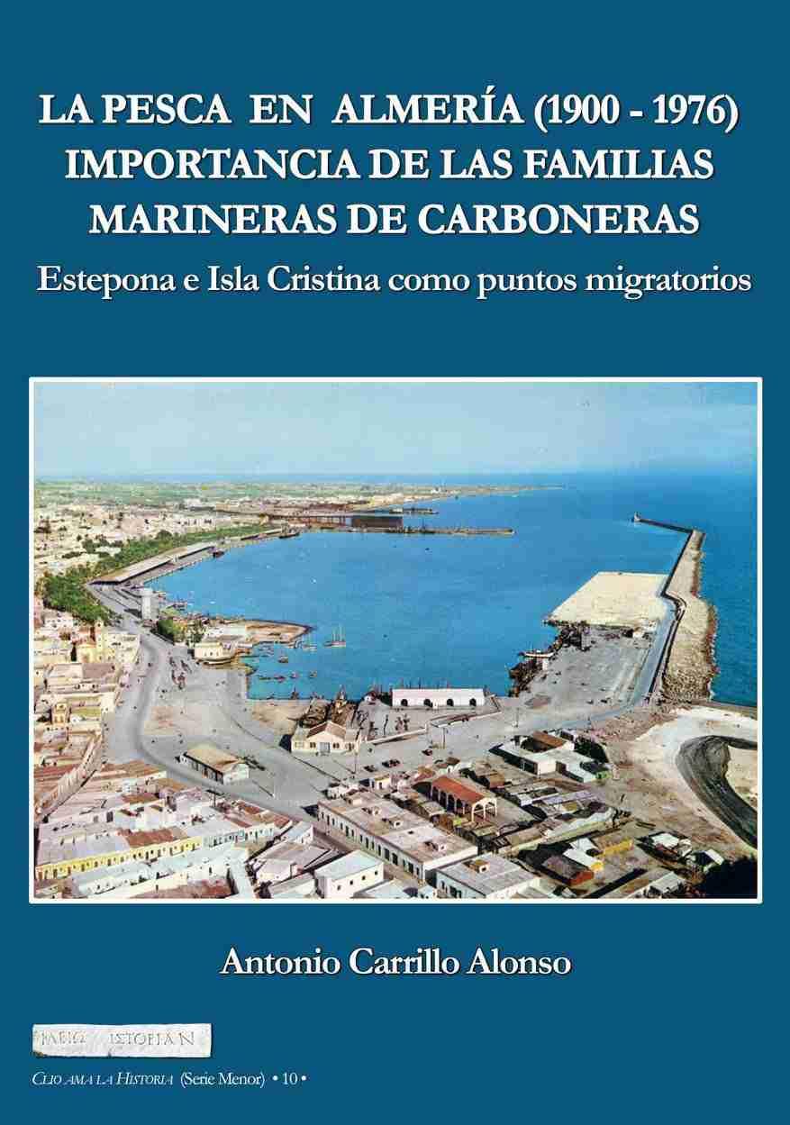 LA PESCA EN ALMERIA (1900-1976). Importancia de las familias marineras de Carboneras. Estepona e Isla Cristina como puntos migratorios –Arráez Editores, 2017. Antonio Carrillo Alonso